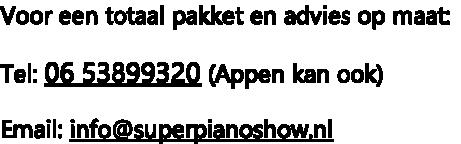 Voor een totaal pakket en advies op maat:  Tel: 06 53899320 (Appen kan ook)  Email: info@superpianoshow.nl