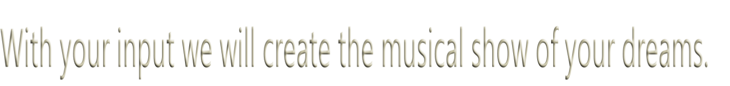 With your input we will create the musical show of your dreams.
